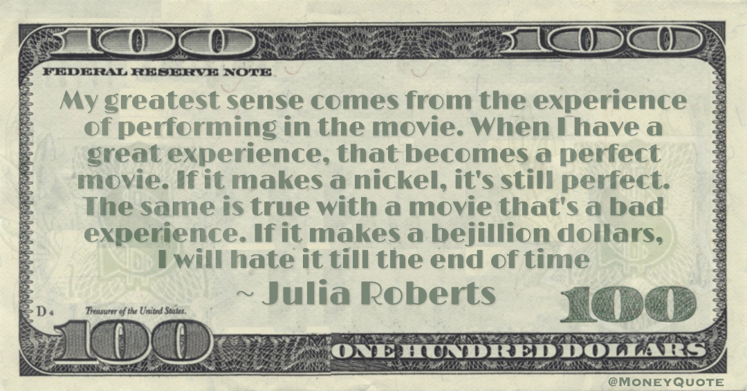 The same is true with a movie that's a bad experience. If it makes a bejillion dollars, I will hate it till the end of time Quote