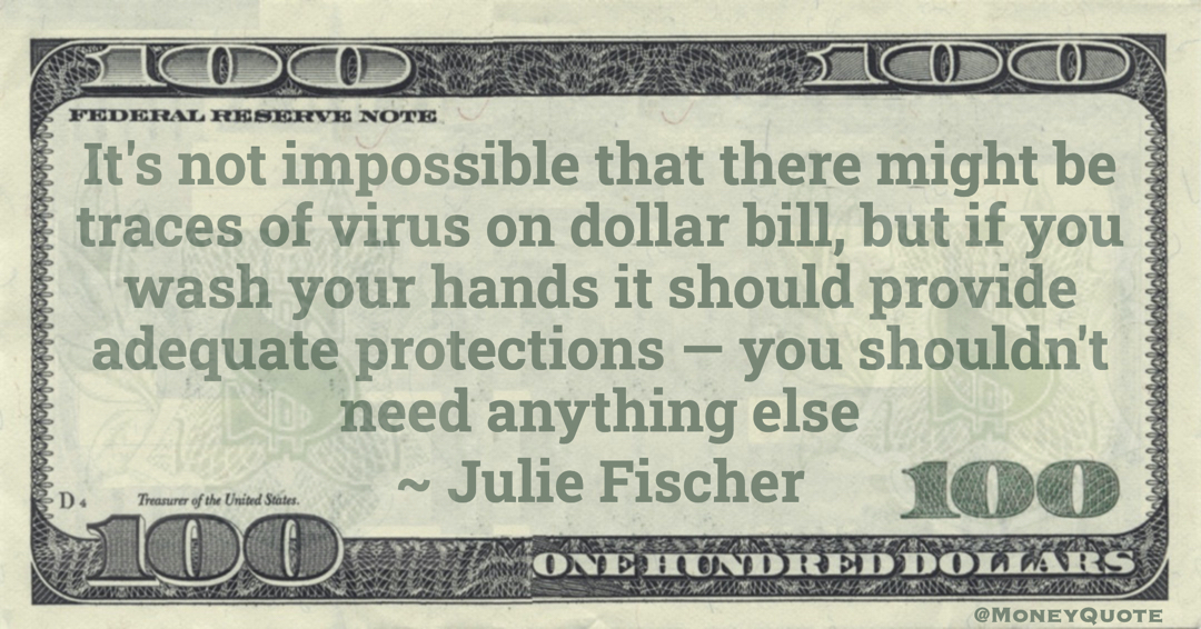 It's not impossible that there might be traces of virus on dollar bill, but if you wash your hands it should provide adequate protections — you shouldn't need anything else Quote