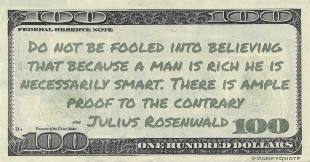 Do not be fooled into believing that because a man is rich he is necessarily smart. There is ample proof to the contrary Quote