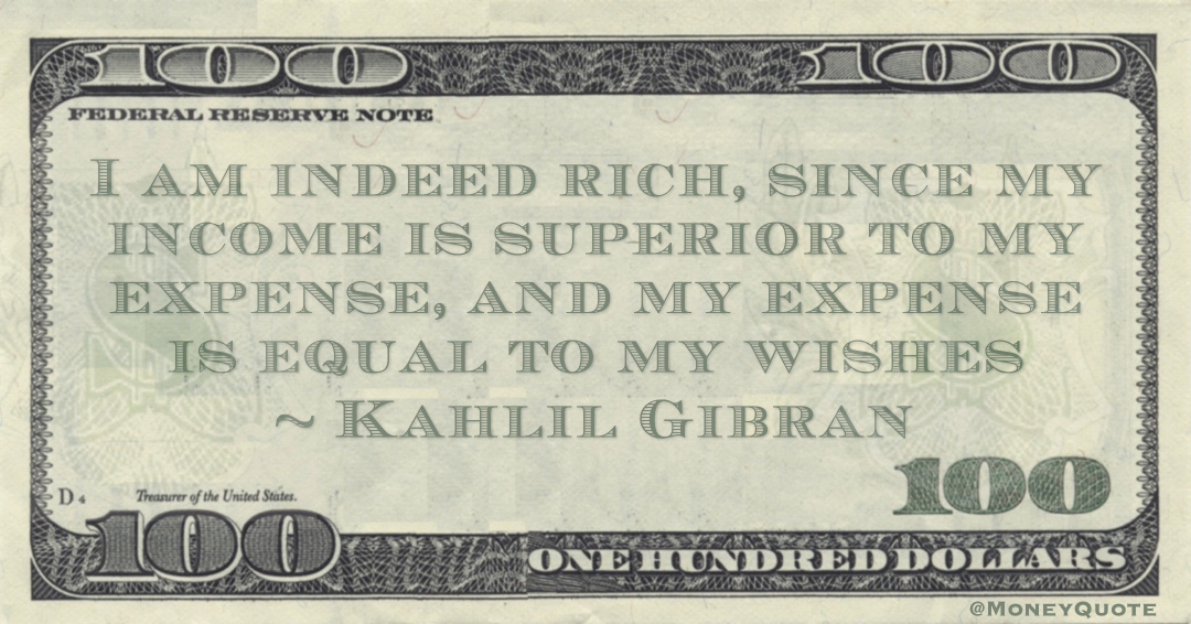 I am indeed rich, since my income is superior to my expense, and my expense is equal to my wishes Quote