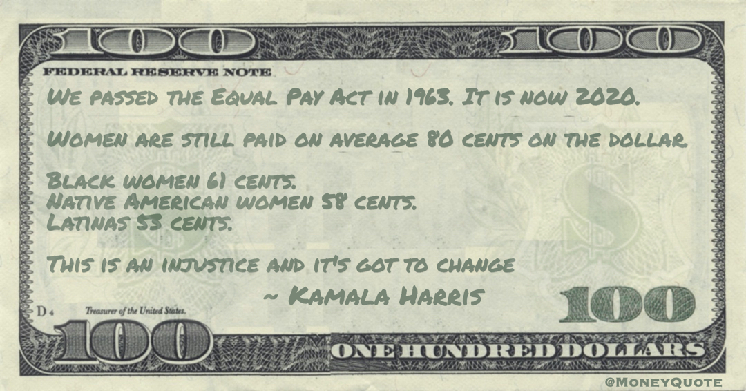 We passed the Equal Pay Act in 1963. It is now 2020. Women are still paid on average 80 cents on the dollar. Black women 61 cents.  Native American women 58 cents. Latinas 53 cents. This is an injustice and it's got to change Quote