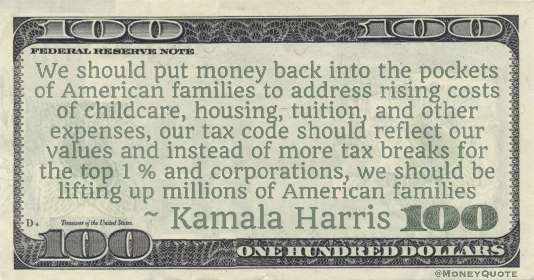 We should put money back into the pockets of American families to address rising costs of childcare, housing, tuition, and other expenses, our tax code should reflect our values and instead of more tax breaks for the top 1 % and corporations Quote