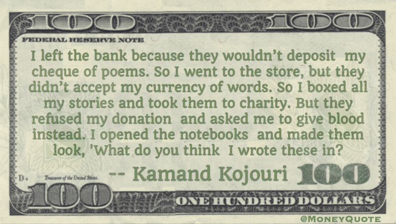 Bank wouldn't deposit my cheque of poems. Store didn't accept currency of words Quote