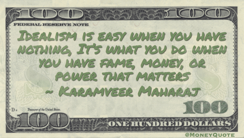 Idealism is easy when you have nothing, It's what ou do when you have money and power that matters Quote