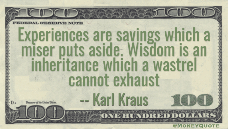 Experiences are savings which a miser puts aside. Wisdom is an inheritance which a wastrel cannot exhaust Quote