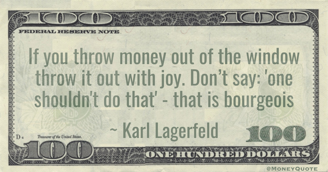 If you throw money out of the window throw it out with joy. Don't say: 'one shouldn't do that' - that is bourgeois Quote