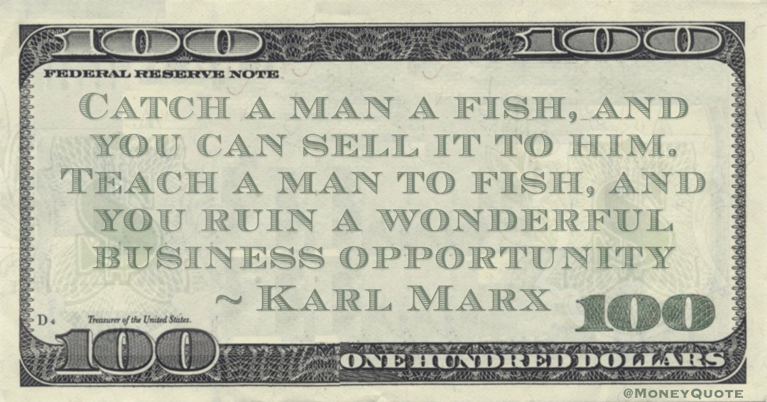 Catch a man a fish, and you can sell it to him. Teach a man to fish, and you ruin a wonderful business opportunity Quote