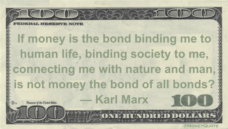 If money is the bond binding me to human life, binding society to me, connecting me with nature and man, is not money the bond of all bonds? Quote