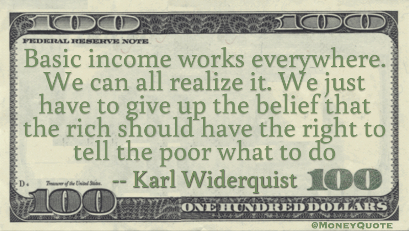 Basic income works everywhere. We can all realize it. We just have to give up the belief that the rich should have the right to tell the poor what to do Quote