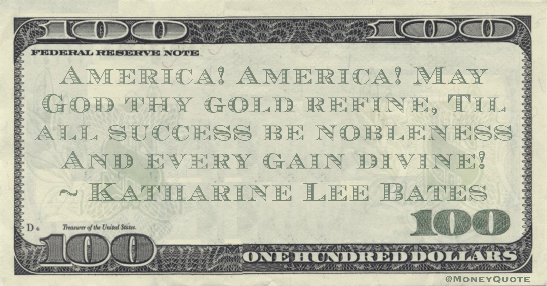 America! America! May God thy gold refine, Til all success be nobleness And every gain divine! Quote