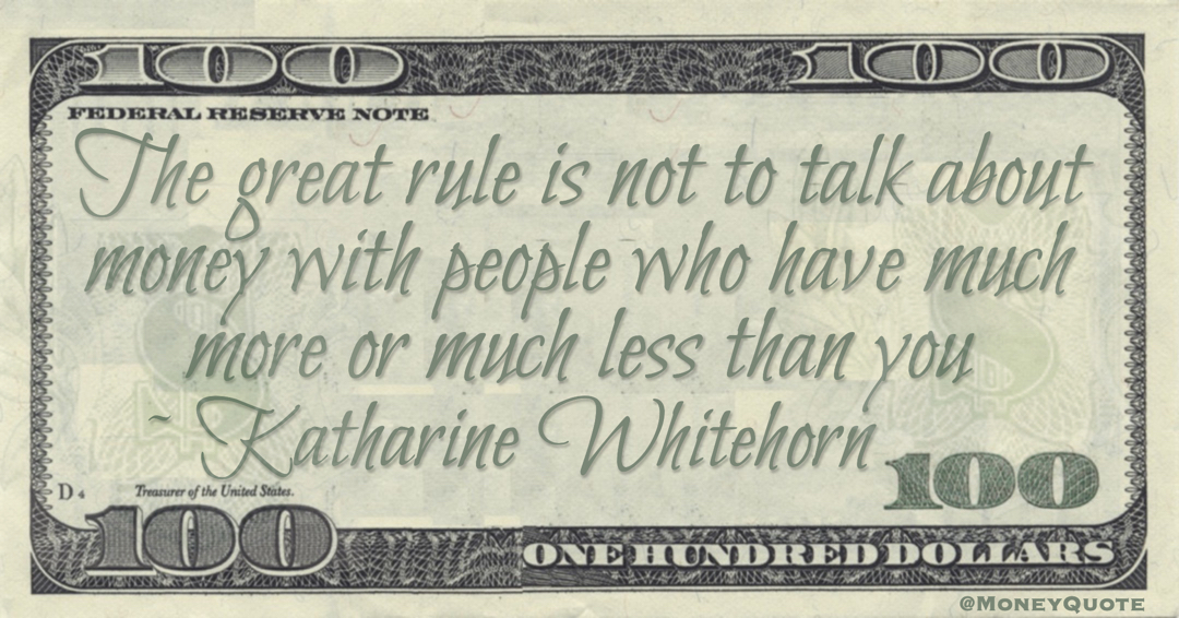 The great rule is not to talk about money with people who have much more or much less than you Quote