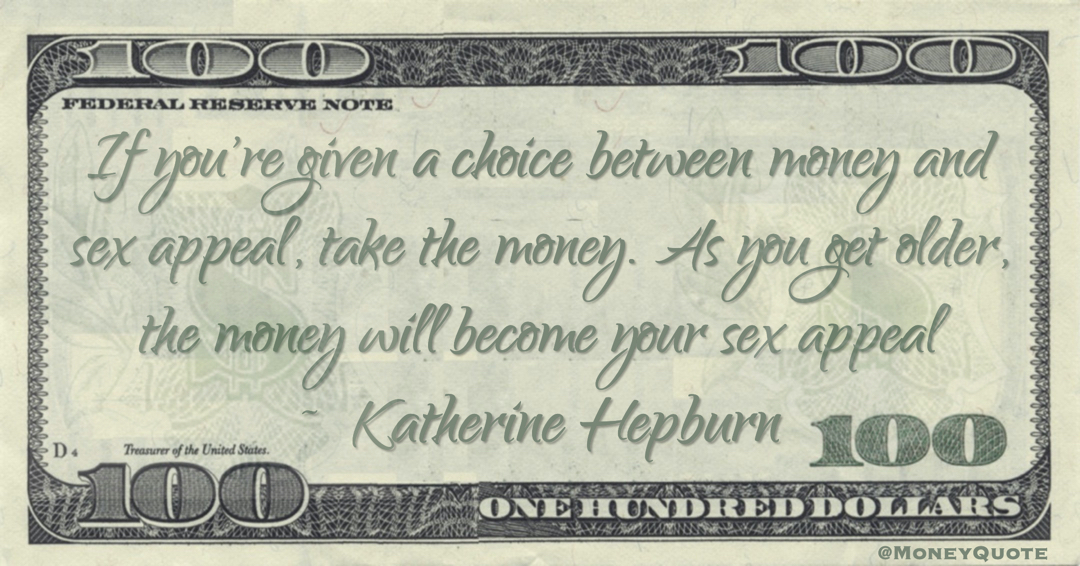 If you're given a choice between money and sex appeal, take the money. As you get older, the money will become your sex appeal Quote