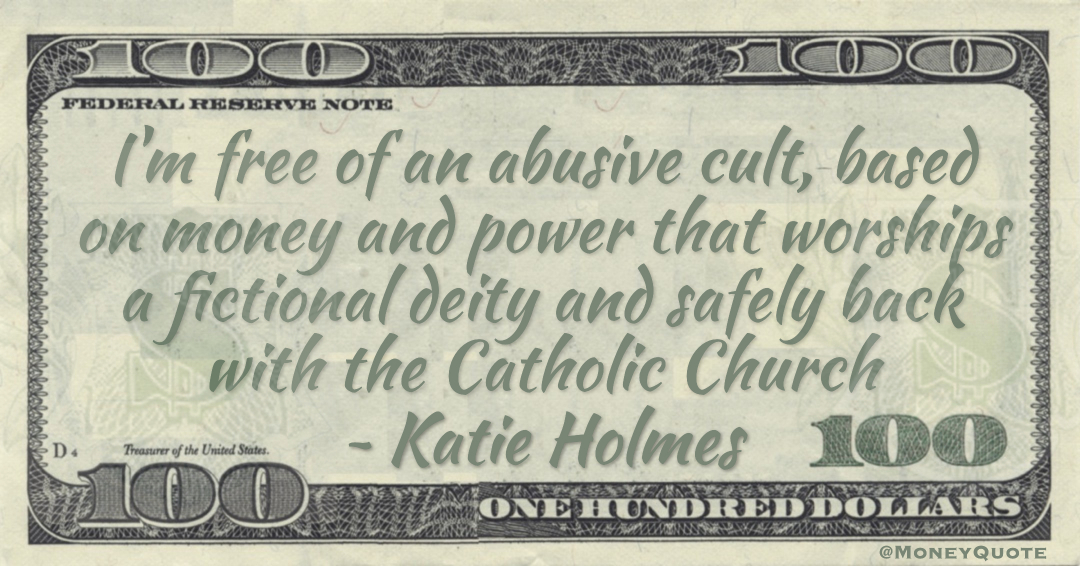 I'm free of an abusive cult, based on money and power that worships a fictional deity and safely back with the Catholic Church Quote