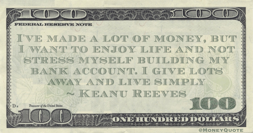 I've made a lot of money, but I want to enjoy life and not stress myself building my bank account. I give lots away and live simply Quote