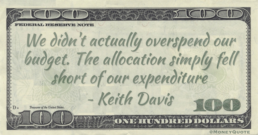 We didn't actually overspend our budget. The allocation simply fell short of our expenditure Quote