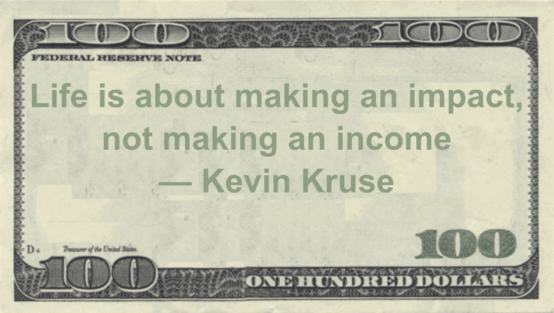 Life is about making an impact, not making an income Quote