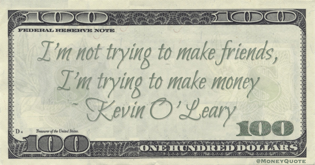 I'm not trying to make friends, I'm trying to make money Quote