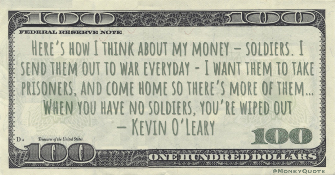 Here's how I think about my money – soldiers. I send them out to war everyday - I want them to take prisoners, and come home so there's more of them… When you have no soldiers, you're wiped out Quote