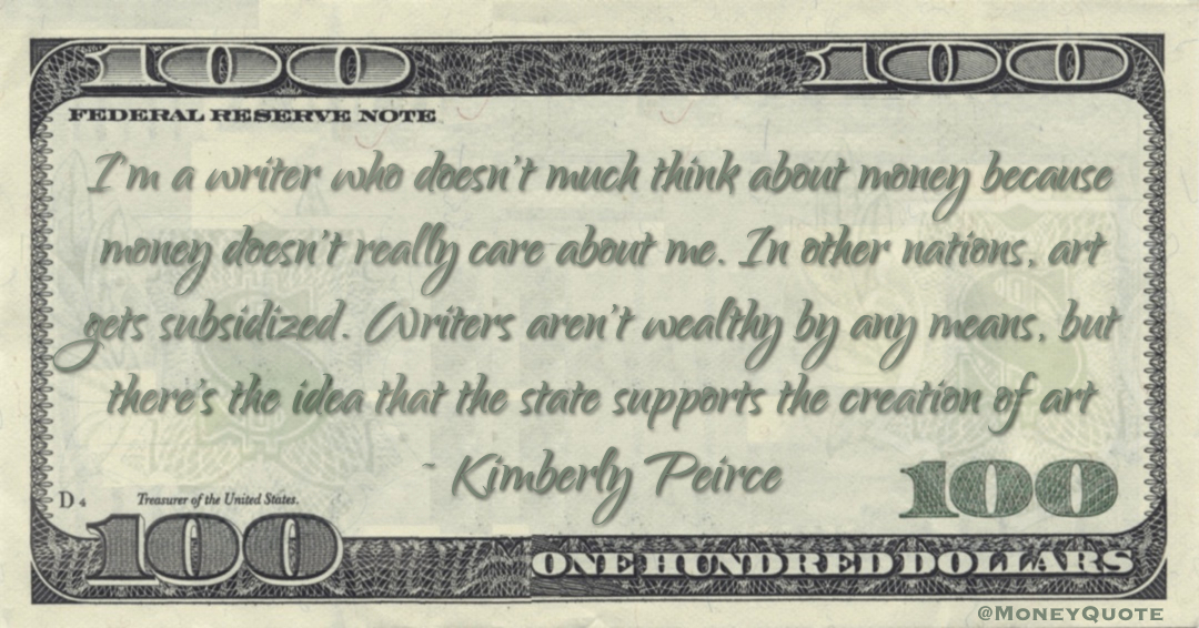 I'm a writer who doesn't much think about money because money doesn't really care about me. In other nations, art gets subsidized. Writers aren't wealthy by any means, but there's the idea that the state supports the creation of art Quote