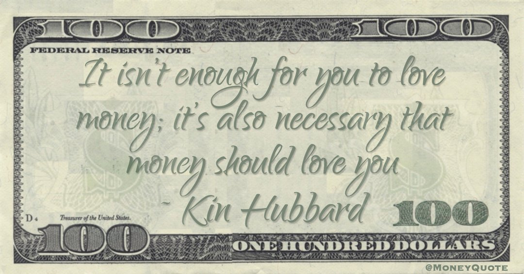 It isn't enough for you to love money; it's also necessary that money should love you Quote