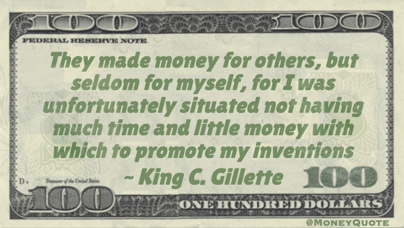 They made money for others, but seldom for myself, for I was unfortunately situated not having much time and little money with which to promote my inventions Quote