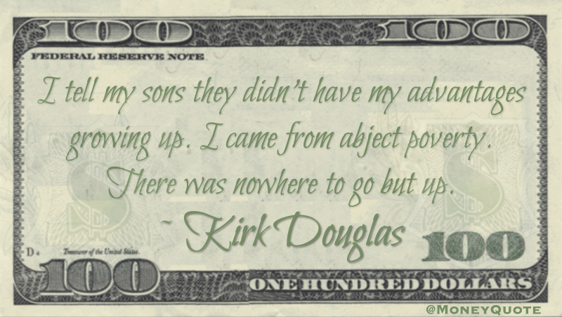 I tell my sons they didn't have my advantages growing up. I came from abject poverty. There was nowhere to go but up Quote