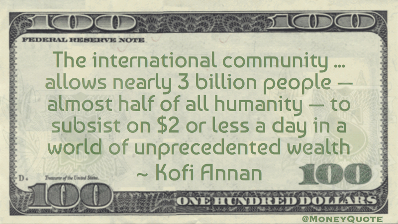 half of all humanity subsist on $2 a day in a world of unprecedented wealth Quote