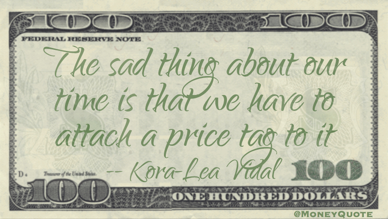 Sad thing about our Time is attach a price tag to it Quote
