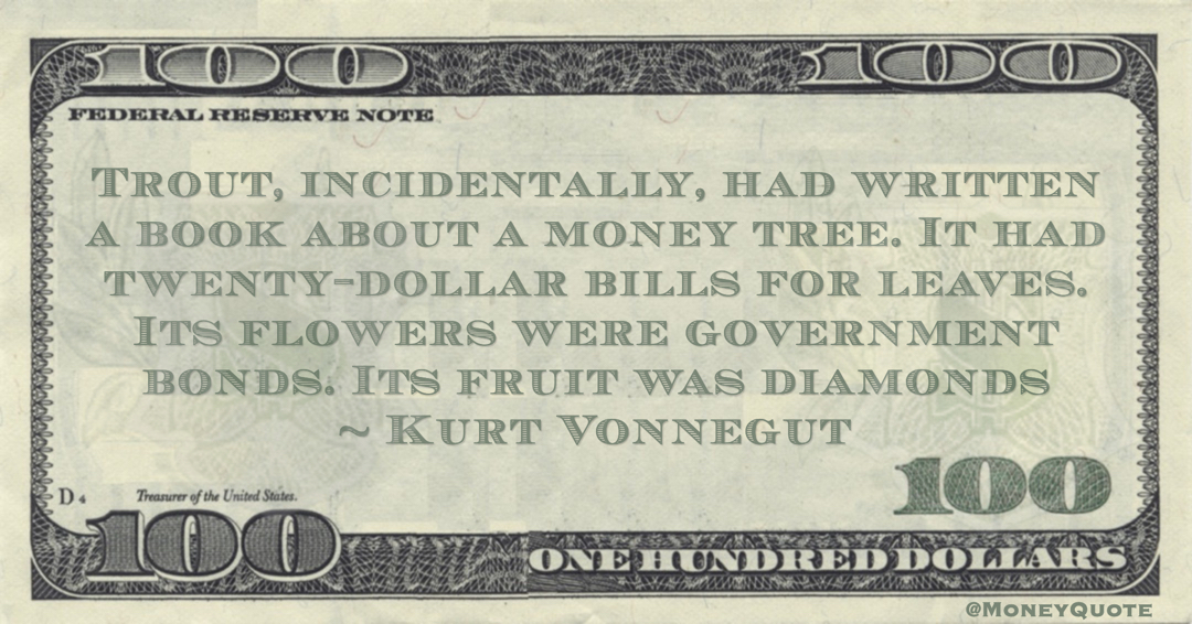 Kurt Vonnegut Trout, incidentally, had written a book about a money tree. It had twenty-dollar bills for leaves. Its flowers were government bonds. Its fruit was diamonds quote
