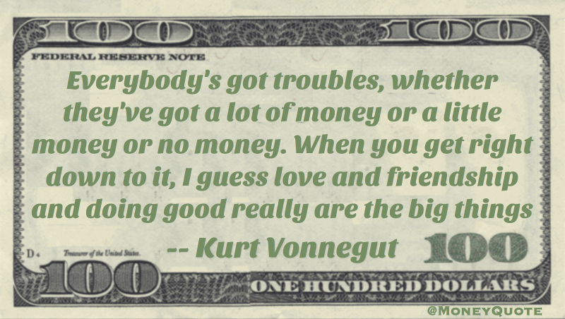 Everybody's got troubles, whether they've got a lot of money or a little money or no money. When you get right down to it, I guess love and friendship and doing good really are the big things Quote