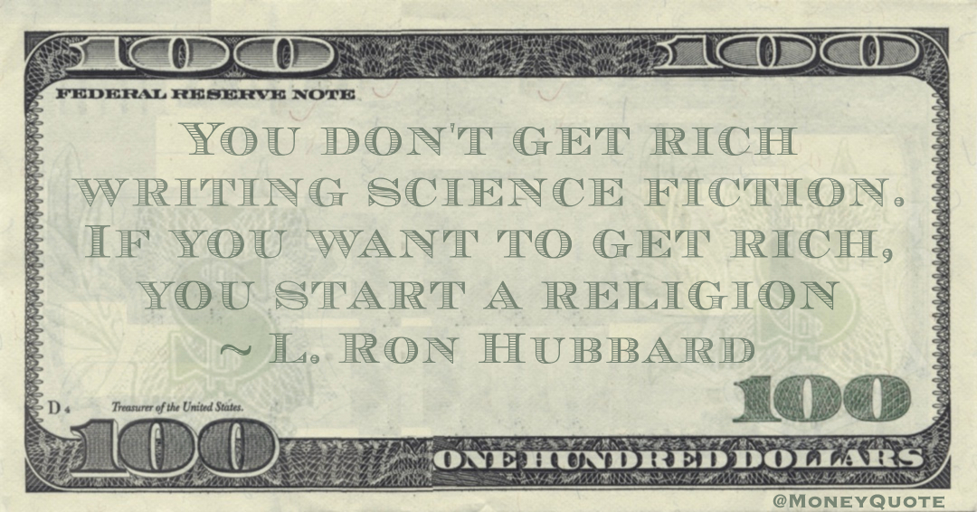 You don't get rich writing science fiction. If you want to get rich, you start a religion Quote