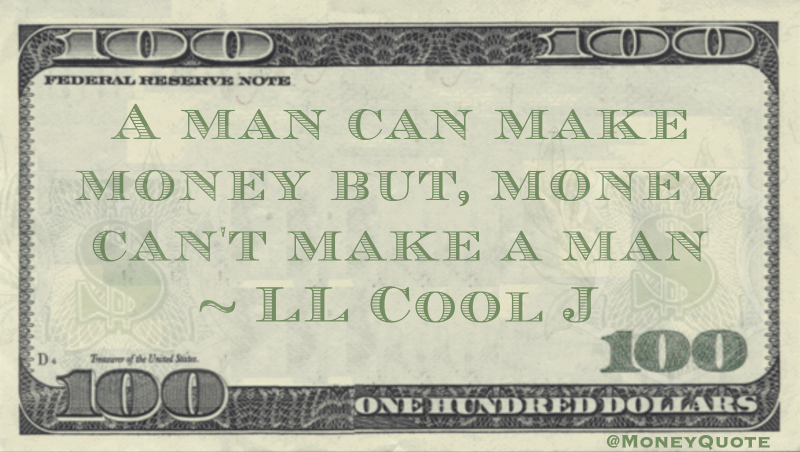 A man can make money but, money can't make a man Quote