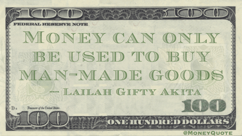 Money can only be used to buy man-made goods Quote