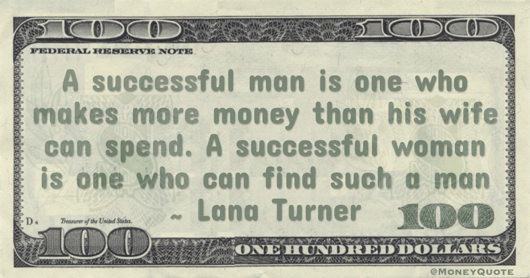 A successful man is one who makes more money than his wife can spend. A successful woman is one who can find such a man Quote