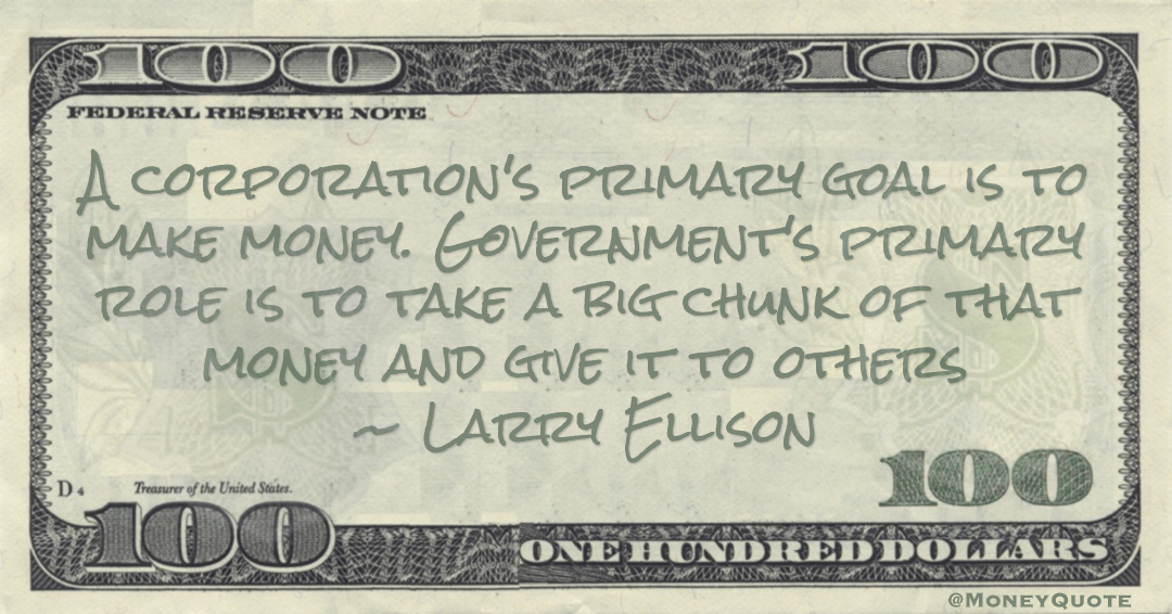 Larry Ellison A corporation's primary goal is to make money. Government's primary role is to take a big chunk of that money and give it to others quote