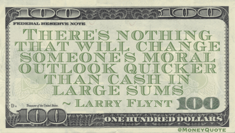 There's nothing that will change someone's moral outlook quicker than cash in large sums Quote