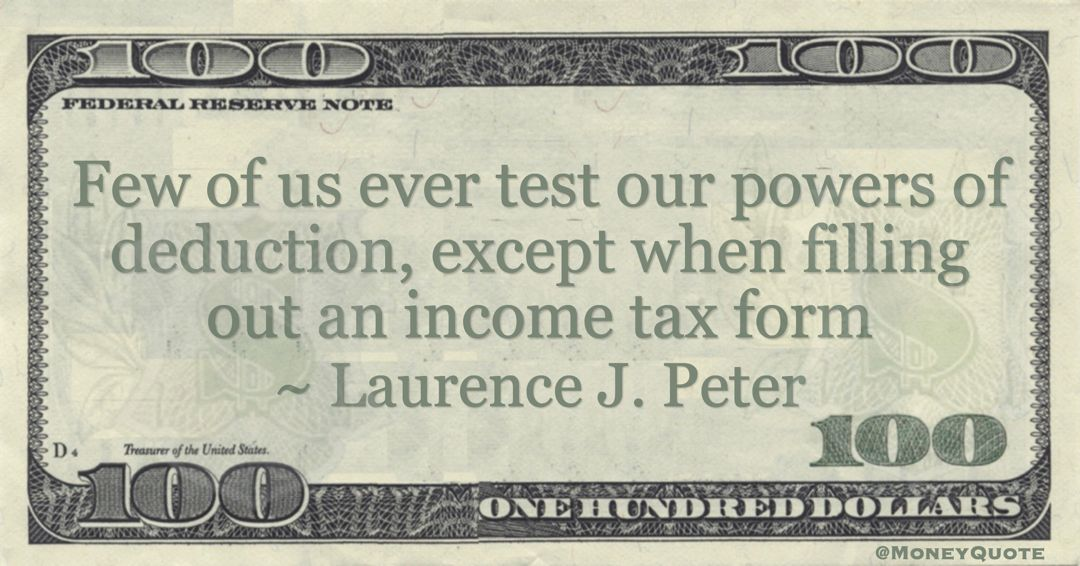 Few of us ever test our powers of deduction, except when filling out an income tax form Quote