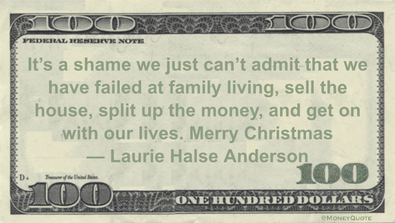 It's a shame we just can't admit that we have failed at family living, sell the house, split up the money, and get on with our lives. Merry Christmas Quote