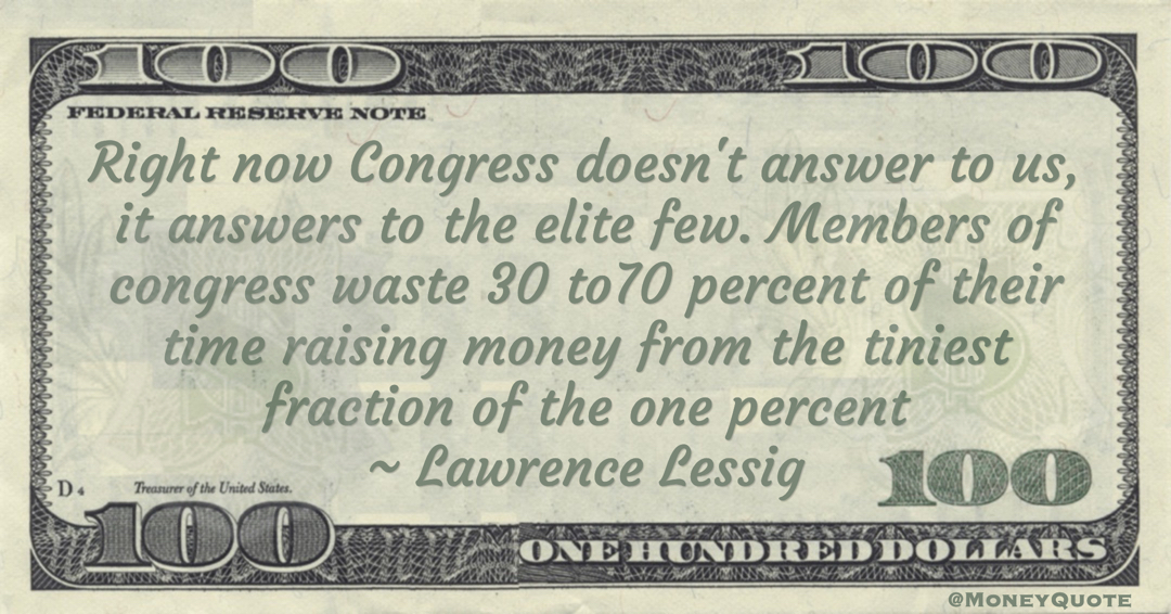 Members of congress waste 30 to70 percent of their time raising money from the tiniest fraction of the one percent