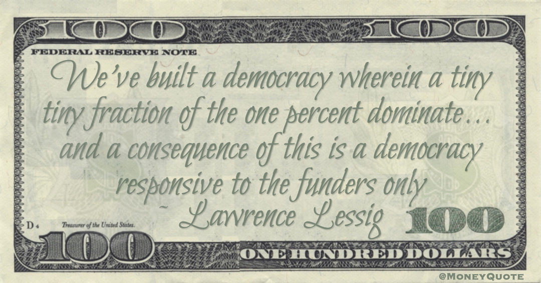 Lawrence Lessig We've built a democracy wherein a tiny tiny fraction of the one percent dominate...  and a consequence of this is a democracy responsive to the funders only quote