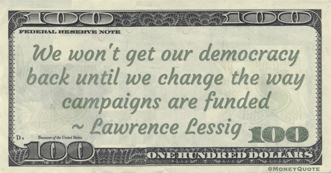 We won't get our democracy back until we change the way campaigns are funded Quote