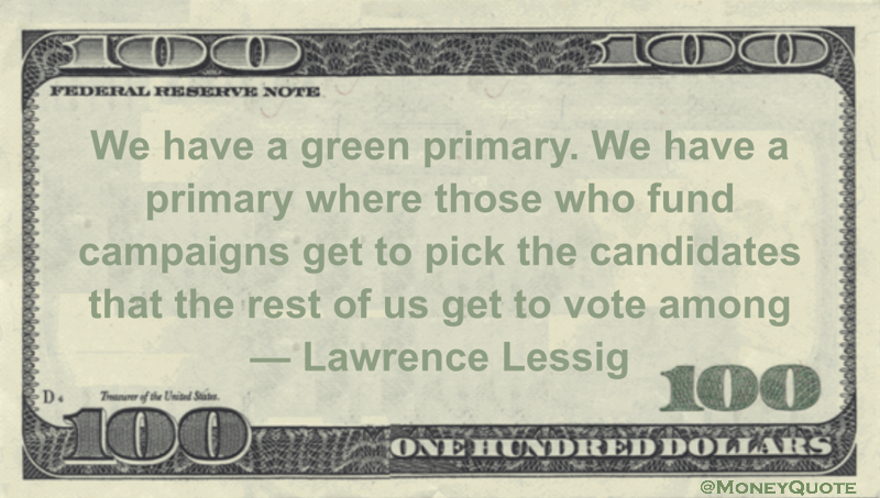 We have a green primary. We have a primary where those who fund campaigns get to pick the candidates that the rest of us get to vote among Quote