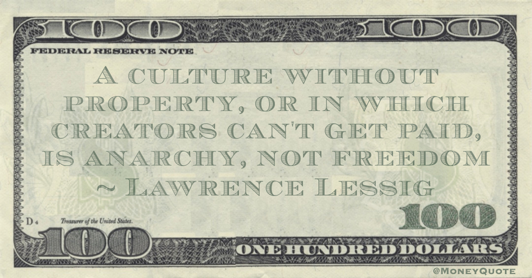 A culture without property, or in which creators can't get paid, is anarchy, not freedom Quote