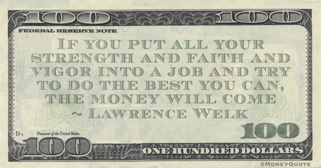 If you put all your strength and faith and vigor into a job and try to do the best you can, the money will come Quote