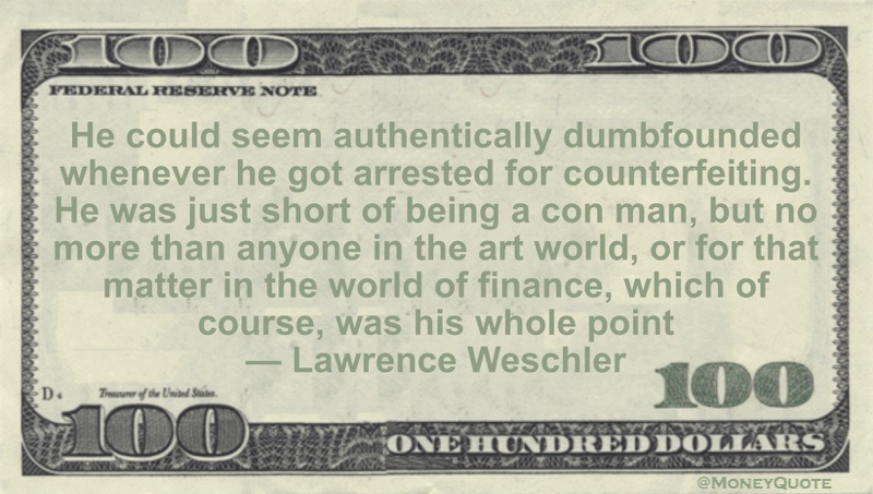 He could seem authentically dumbfounded whenever he got arrested for counterfeiting.  He was just short of being a con man, but no more than anyone in the art world, or for that matter in the world of finance, which of course, was his whole point Quote
