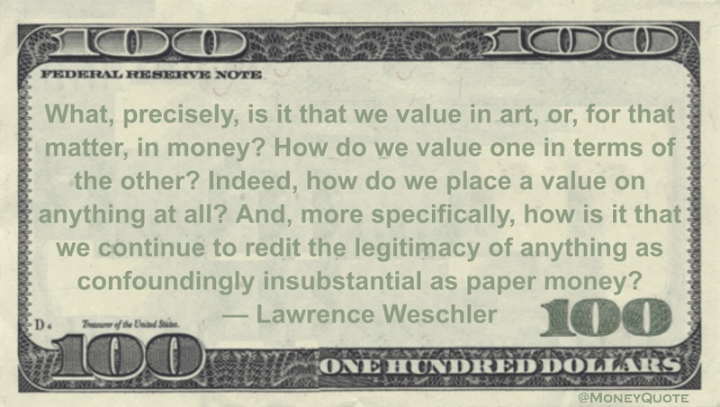 What, precisely, is it that we value in art, or, for that matter, in money? How do we value one in terms of the other? Indeed, how do we place a value on anything at all? And, more specifically, how is it that we continue to redit the legitimacy of anything as confoundingly insubstantial as paper money? Quote
