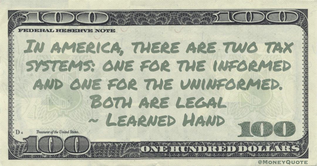 In america, there are two tax systems: one for the informed and one for the uninformed. Both are legal Quote