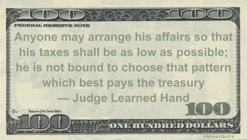 Anyone may arrange his affairs so that his taxes shall be as low as possible; he is not bound to choose that pattern which best pays the treasury Quote