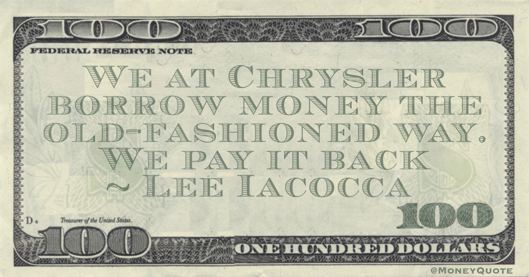 We at Chrysler borrow money the old-fashioned way. We pay it back Quote