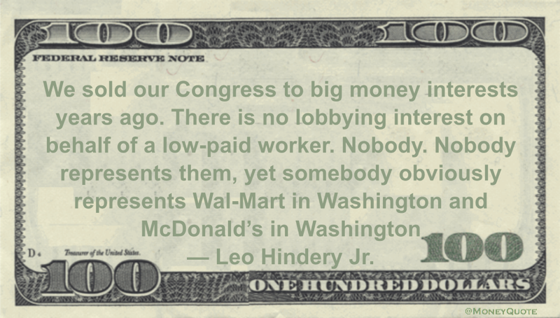 We sold our Congress to big money interests years ago. There is no lobbying interest on behalf of a low-paid worker. Nobody. Nobody represents them, yet somebody obviously represents Wal-Mart in Washington and McDonald's in Washington Quote